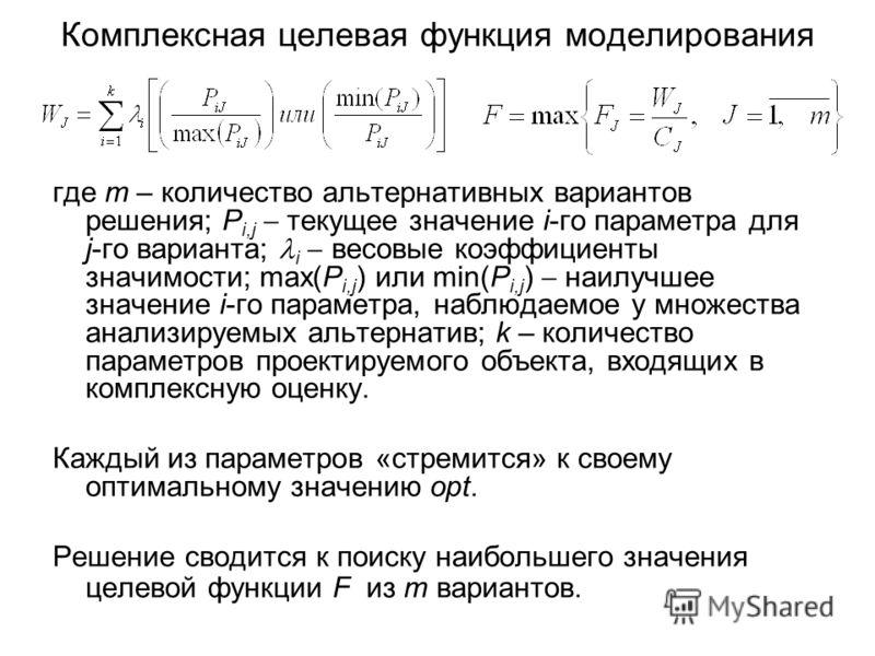 Комплексная целевая функция моделирования где m – количество альтернативных вариантов решения; P i,j текущее значение i-го параметра для j-го варианта; i весовые коэффициенты значимости; max(P i,j ) или min(P i,j ) наилучшее значение i-го параметра,