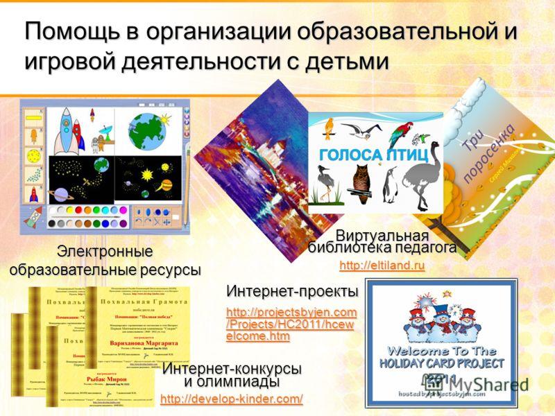 Помощь в организации образовательной и игровой деятельности с детьми Электронные образовательные ресурсы Виртуальная библиотека педагога http://eltiland.ru Интернет-конкурсы и олимпиады http://develop-kinder.com/ Интернет-проекты http://projectsbyjen