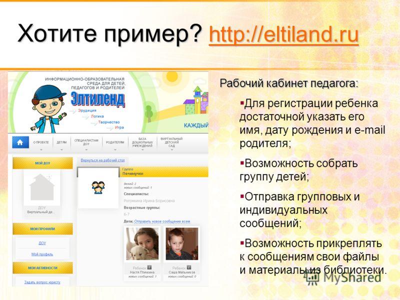 Хотите пример? http://eltiland.ru http://eltiland.ru Рабочий кабинет педагога: Для регистрации ребенка достаточной указать его имя, дату рождения и e-mail родителя; Возможность собрать группу детей; Отправка групповых и индивидуальных сообщений; Возм