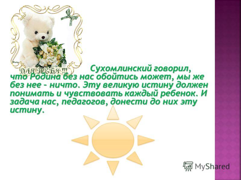 Сухомлинский говорил, что Родина без нас обойтись может, мы же без нее – ничто. Эту великую истину должен понимать и чувствовать каждый ребенок. И задача нас, педагогов, донести до них эту истину.