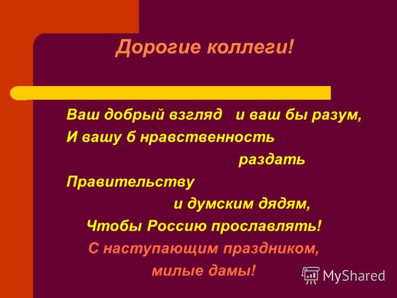 Дорогие коллеги! Ваш добрый взгляд и ваш бы разум, И вашу б нравственность раздать Правительству и думским дядям, Чтобы Россию прославлять! С наступающим праздником, милые дамы!