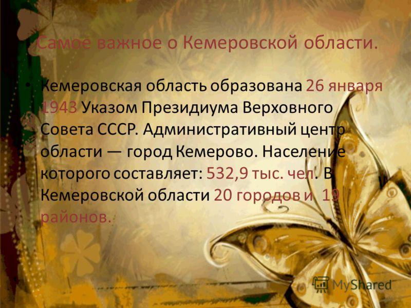 Самое важное о Кемеровской области. Кемеровская область образована 26 января 1943 Указом Президиума Верховного Совета СССР. Административный центр области город Кемерово. Население которого составляет: 532,9 тыс. чел. В Кемеровской области 20 городов