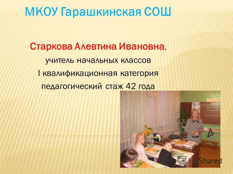 МКОУ Гарашкинская СОШ Старкова Алевтина Ивановна, учитель начальных классов I квалификационная категория педагогический стаж 42 года