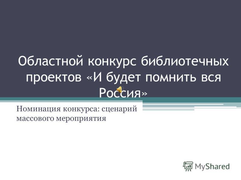 Областной конкурс библиотечных проектов «И будет помнить вся Россия» Номинация конкурса: сценарий массового мероприятия