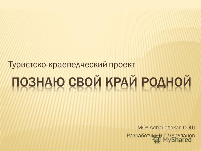Туристско-краеведческий проект МОУ Лобановская СОШ Разработчик В.Г. Черепанов