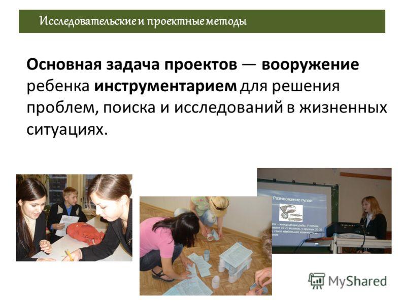 Исследовательские и проектные методы Основная задача проектов вооружение ребенка инструментарием для решения проблем, поиска и исследований в жизненных ситуациях.