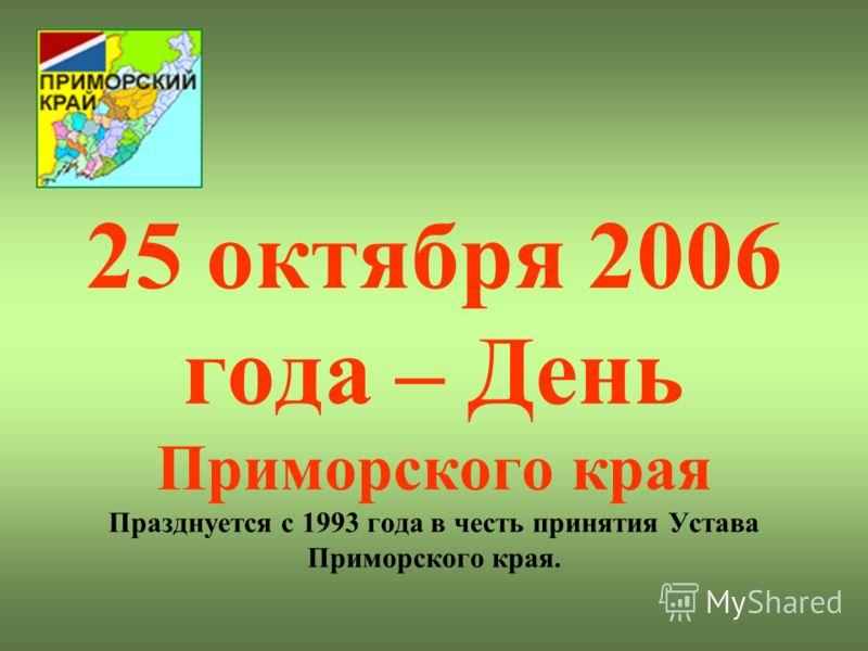 25 октября 2006 года – День Приморского края Празднуется с 1993 года в честь принятия Устава Приморского края.