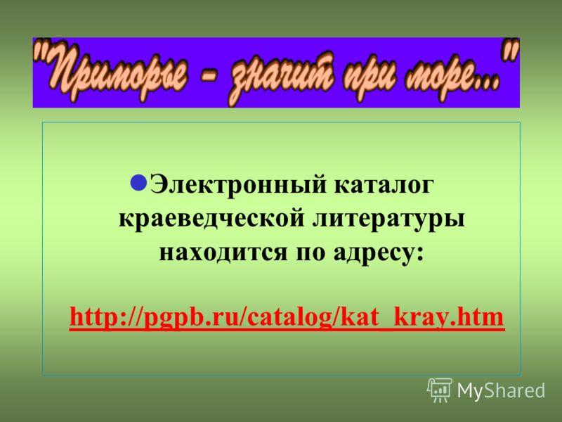 Электронный каталог краеведческой литературы находится по адресу: http://pgpb.ru/catalog/kat_kray.htm