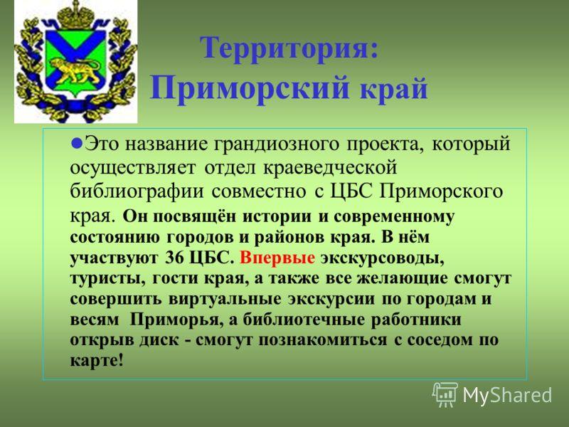 Это название грандиозного проекта, который осуществляет отдел краеведческой библиографии совместно с ЦБС Приморского края. Он посвящён истории и современному состоянию городов и районов края. В нём участвуют 36 ЦБС. Впервые экскурсоводы, туристы, гос