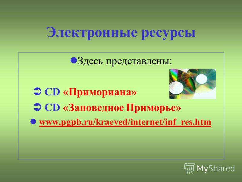 Электронные ресурсы Здесь представлены: CD «Примориана» CD «Заповедное Приморье» www.pgpb.ru/kraeved/internet/inf_res.htm