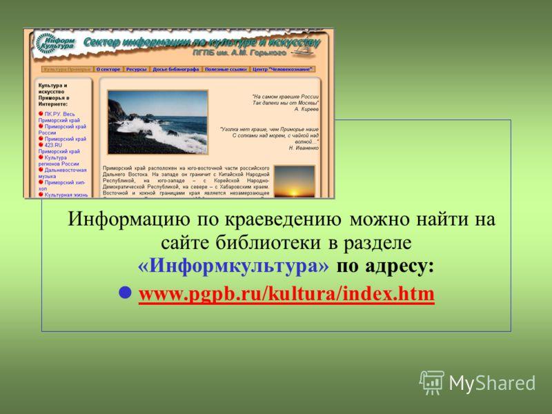 Информацию по краеведению можно найти на сайте библиотеки в разделе «Информкультура» по адресу: www.pgpb.ru/kultura/index.htm