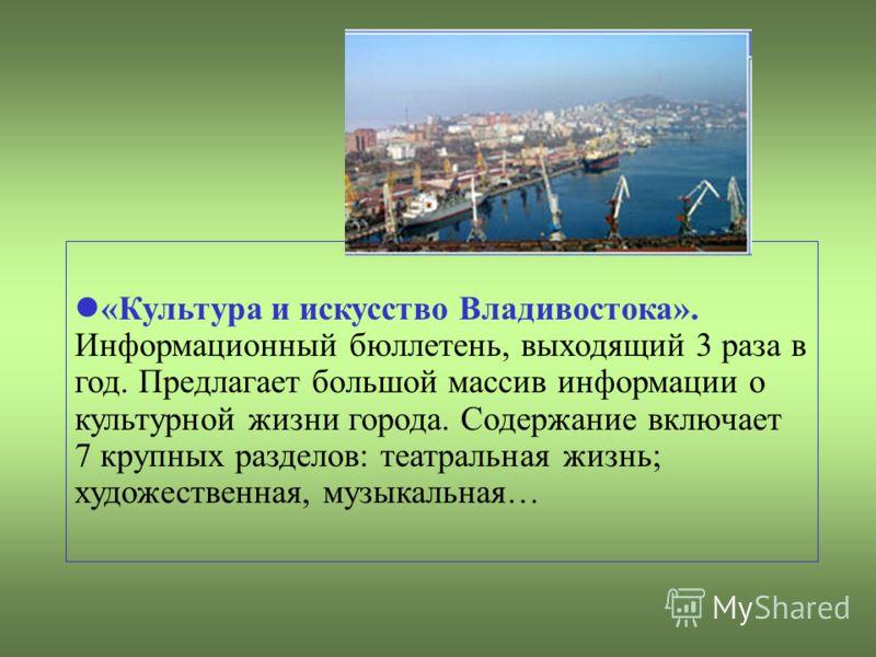 «Культура и искусство Владивостока». Информационный бюллетень, выходящий 3 раза в год. Предлагает большой массив информации о культурной жизни города. Содержание включает 7 крупных разделов: театральная жизнь; художественная, музыкальная…