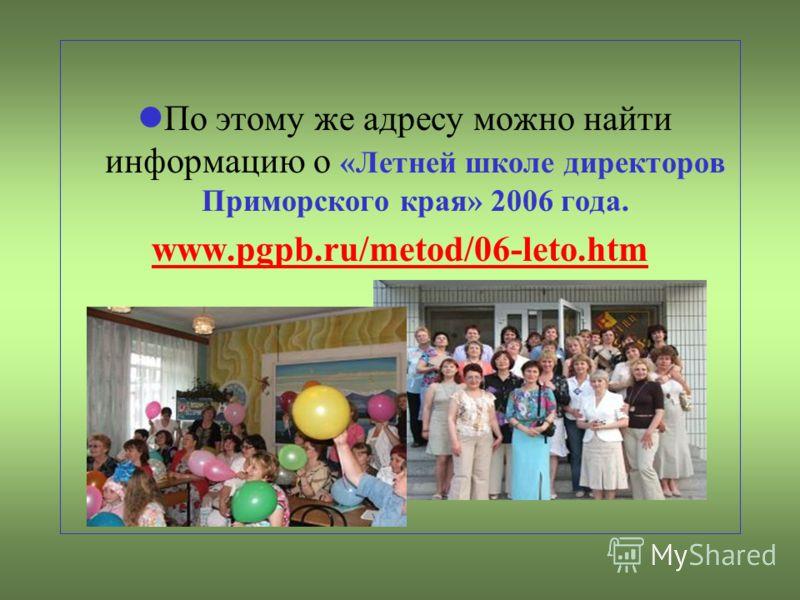 По этому же адресу можно найти информацию о «Летней школе директоров Приморского края» 2006 года. www.pgpb.ru/metod/06-leto.htm