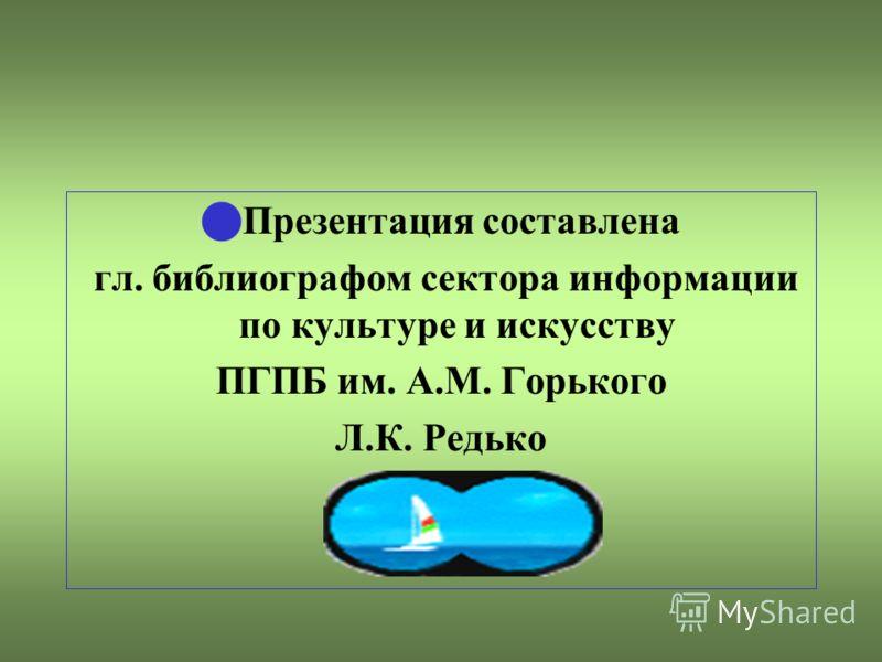 Презентация составлена гл. библиографом сектора информации по культуре и искусству ПГПБ им. А.М. Горького Л.К. Редько