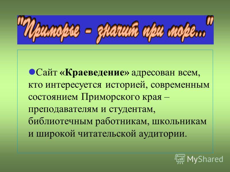 Сайт «Краеведение» адресован всем, кто интересуется историей, современным состоянием Приморского края – преподавателям и студентам, библиотечным работникам, школьникам и широкой читательской аудитории.