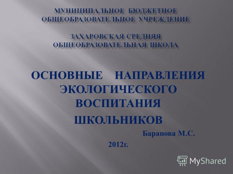 ОСНОВНЫЕ НАПРАВЛЕНИЯ ЭКОЛОГИЧЕСКОГО ВОСПИТАНИЯ ШКОЛЬНИКОВ Баранова М. С. 2012 г.