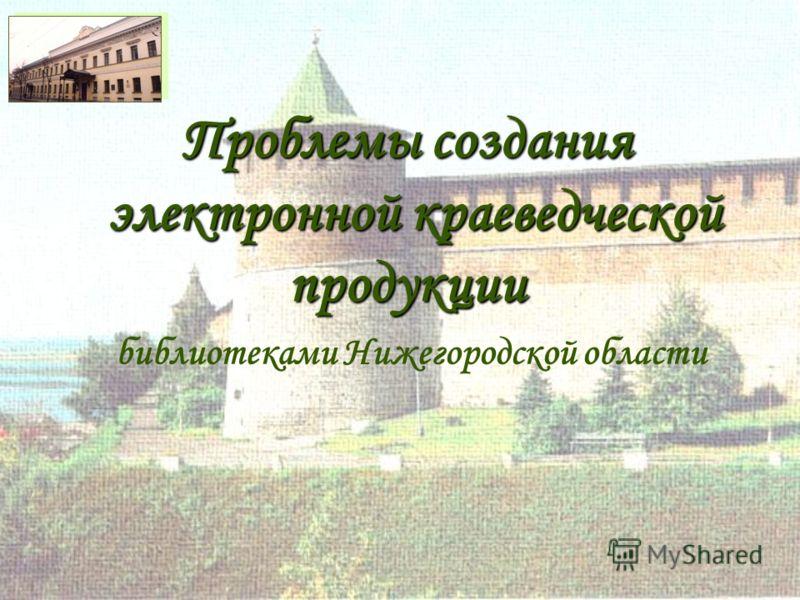 Проблемы создания электронной краеведческой продукции библиотеками Нижегородской области