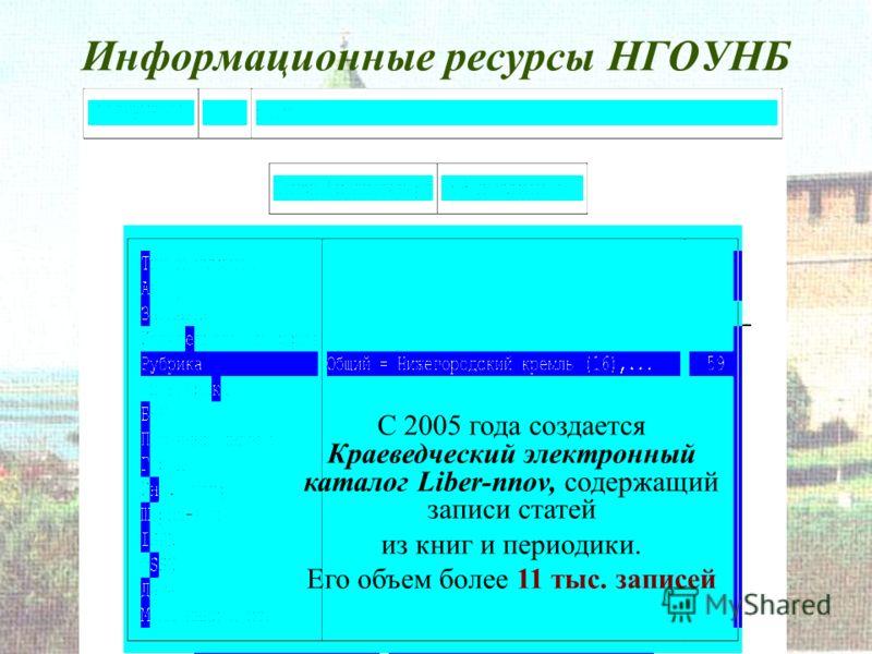 Информационные ресурсы НГОУНБ С 2005 года создается Краеведческий электронный каталог Liber-nnov, содержащий записи статей из книг и периодики. Его объем более 11 тыс. записей