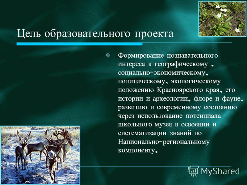 Формирование познавательного интереса к географическому, социально - экономическому, политическому, экологическому положению Красноярского края, его истории и археологии, флоре и фауне, развитию и современному состоянию через использование потенциала
