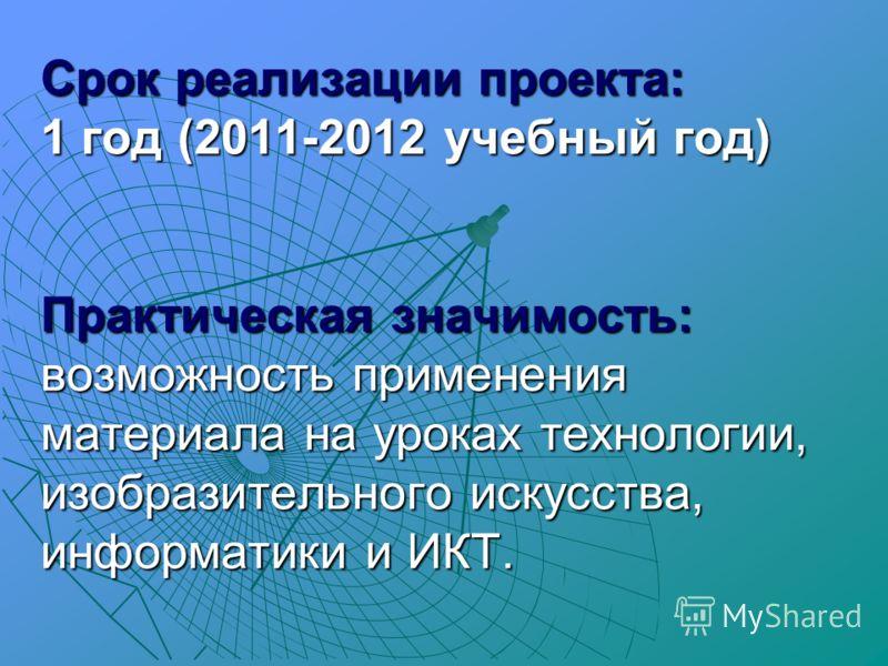 Срок реализации проекта: 1 год (2011-2012 учебный год) Практическая значимость: возможность применения материала на уроках технологии, изобразительного искусства, информатики и ИКТ.