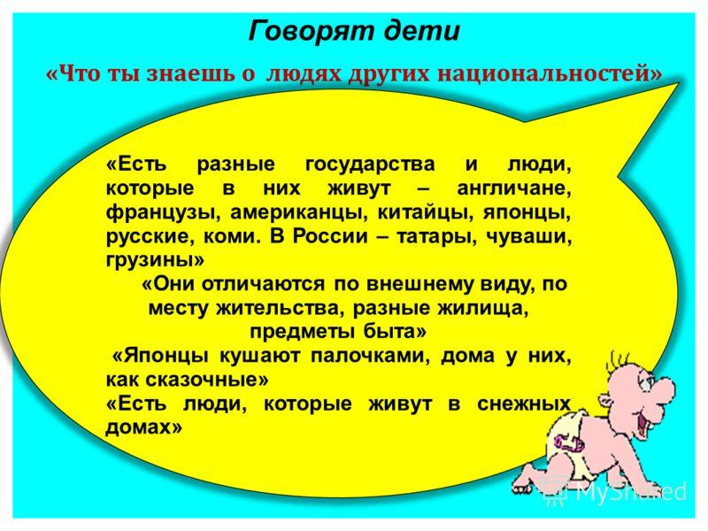 Говорят дети «Что ты знаешь о людях других национальностей» «Есть разные государства и люди, которые в них живут – англичане, французы, американцы, китайцы, японцы, русские, коми. В России – татары, чуваши, грузины» «Они отличаются по внешнему виду,