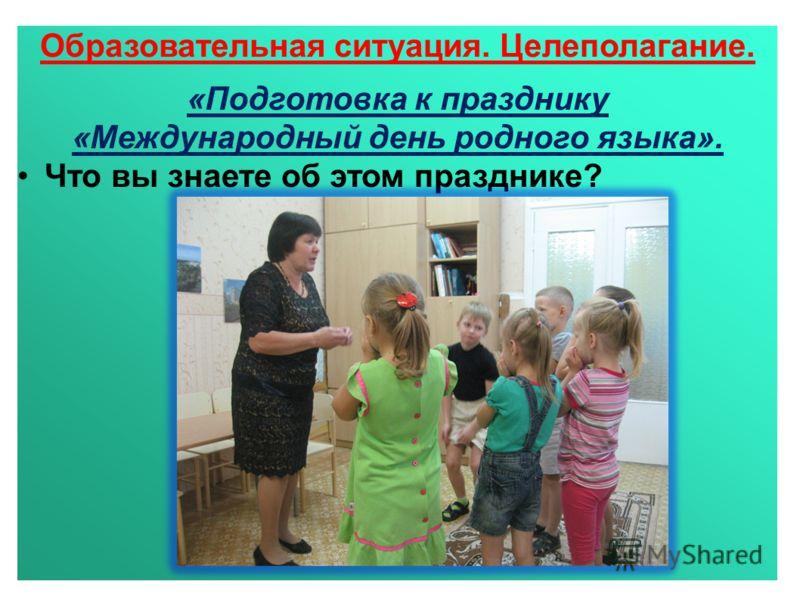 Образовательная ситуация. Целеполагание. «Подготовка к празднику «Международный день родного языка». Что вы знаете об этом празднике?