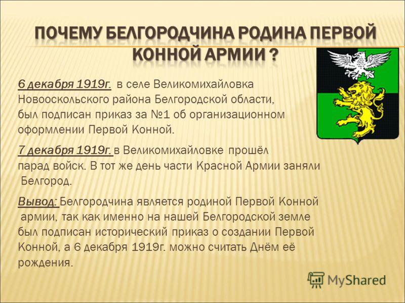 6 декабря 1919г. в селе Великомихайловка Новооскольского района Белгородской области, был подписан приказ за 1 об организационном оформлении Первой Конной. 7 декабря 1919г. в Великомихайловке прошёл парад войск. В тот же день части Красной Армии заня