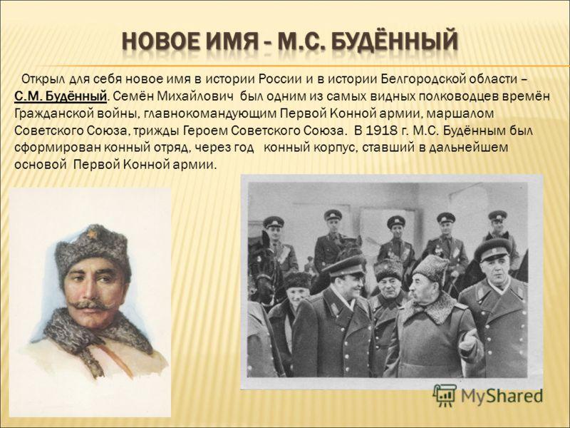 Открыл для себя новое имя в истории России и в истории Белгородской области – С.М. Будённый. Семён Михайлович был одним из самых видных полководцев времён Гражданской войны, главнокомандующим Первой Конной армии, маршалом Советского Союза, трижды Гер