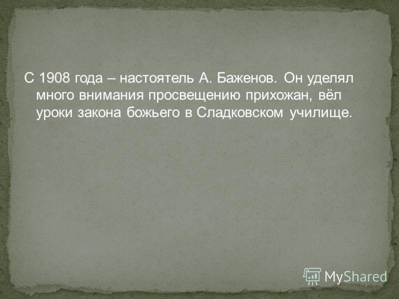 С 1908 года – настоятель А. Баженов. Он уделял много внимания просвещению прихожан, вёл уроки закона божьего в Сладковском училище.