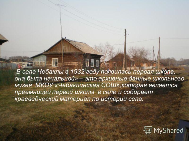 В селе Чебаклы в 1932 году появилась первая школа, она была начальной» – это архивные данные школьного музея МКОУ «Чебаклинская СОШ»,которая является преемницей первой школы в селе и собирает краеведческий материал по истории села.