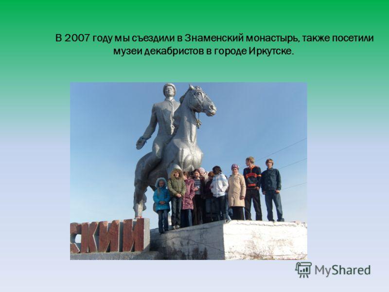 В 2007 году мы съездили в Знаменский монастырь, также посетили музеи декабристов в городе Иркутске.