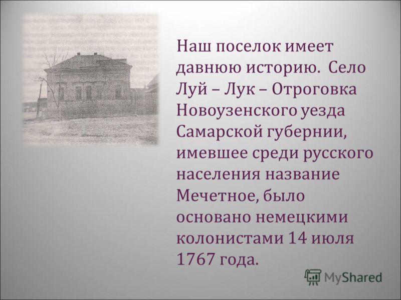 Наш поселок имеет давнюю историю. Село Луй – Лук – Отроговка Новоузенского уезда Самарской губернии, имевшее среди русского населения название Мечетное, было основано немецкими колонистами 14 июля 1767 года.