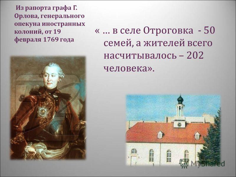 Из рапорта графа Г. Орлова, генерального опекуна иностранных колоний, от 19 февраля 1769 года « … в селе Отроговка - 50 семей, а жителей всего насчитывалось – 202 человека».