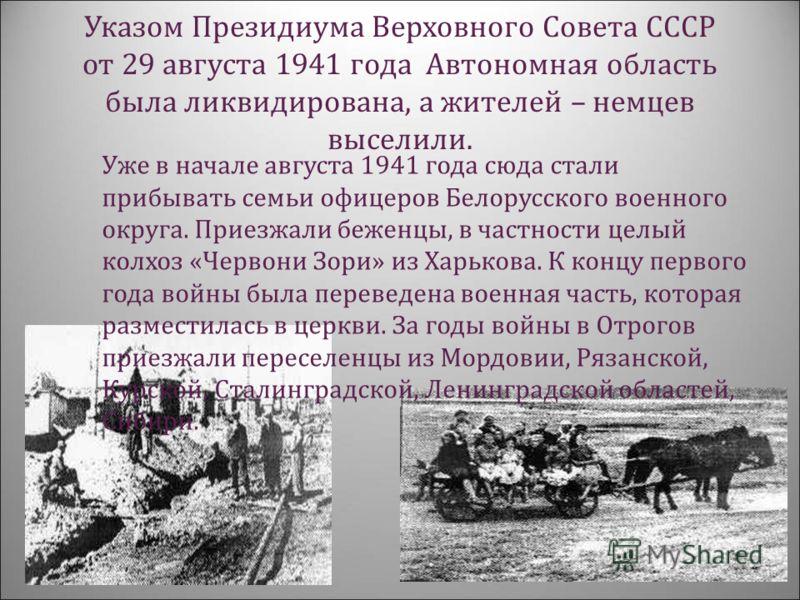 Указом Президиума Верховного Совета СССР от 29 августа 1941 года Автономная область была ликвидирована, а жителей – немцев выселили. Уже в начале августа 1941 года сюда стали прибывать семьи офицеров Белорусского военного округа. Приезжали беженцы, в