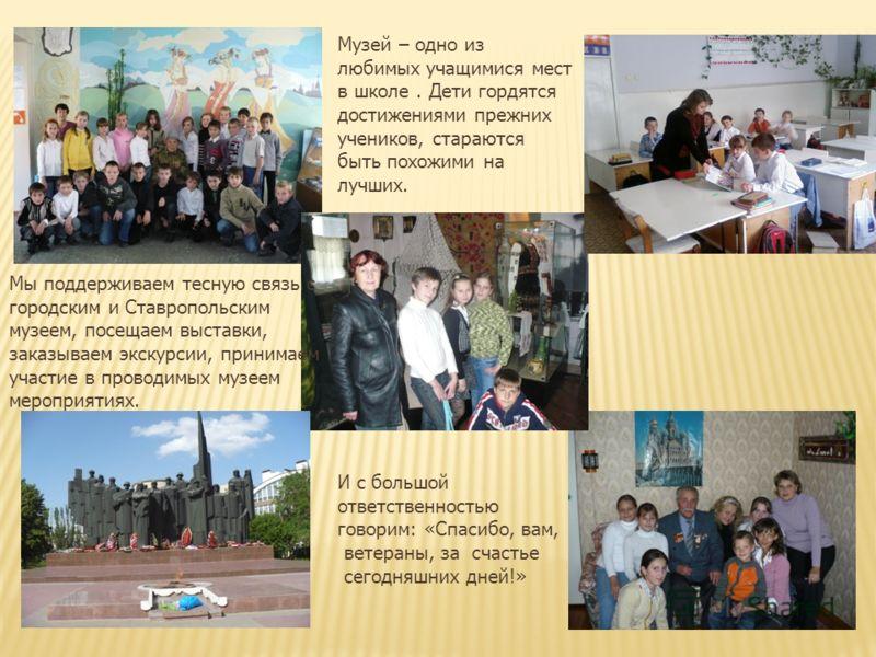 Музей – одно из любимых учащимися мест в школе. Дети гордятся достижениями прежних учеников, стараются быть похожими на лучших. Мы поддерживаем тесную связь с городским и Ставропольским музеем, посещаем выставки, заказываем экскурсии, принимаем участ