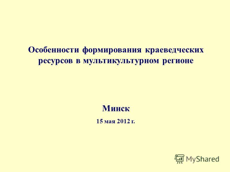 Особенности формирования краеведческих ресурсов в мультикультурном регионе Минск 15 мая 2012 г.