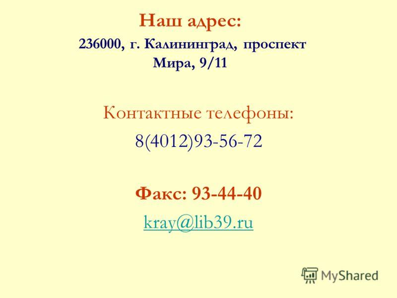 Наш адрес: 236000, г. Калининград, проспект Мира, 9/11 Контактные телефоны: 8(4012)93-56-72 Факс: 93-44-40 kray@lib39.ru