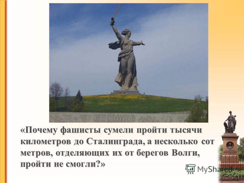 «Почему фашисты сумели пройти тысячи километров до Сталинграда, а несколько сот метров, отделяющих их от берегов Волги, пройти не смогли?».