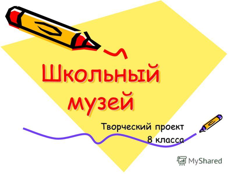 Школьный музей Творческий проект 8 класса