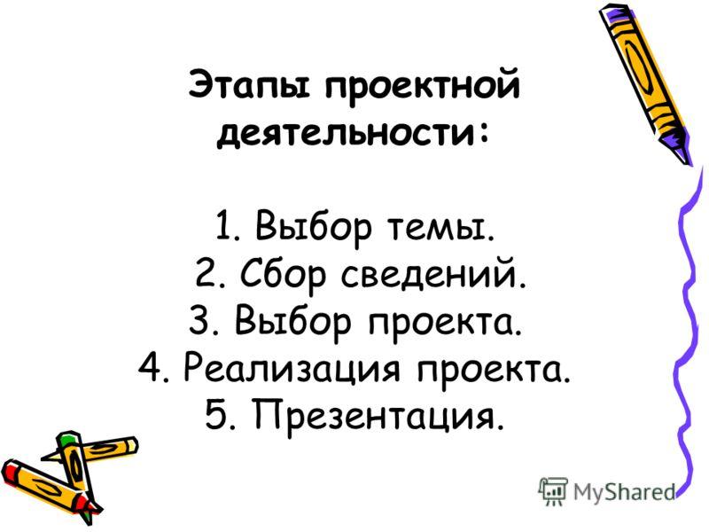 Этапы проектной деятельности: 1. Выбор темы. 2. Сбор сведений. 3. Выбор проекта. 4. Реализация проекта. 5. Презентация.