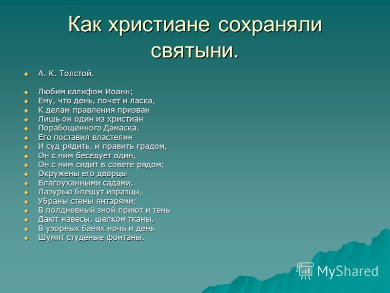 Как христиане сохраняли святыни. А. К. Толстой. А. К. Толстой. Любим калифом Иоанн; Любим калифом Иоанн; Ему, что день, почет и ласка, Ему, что день, почет и ласка, К делам правления призван К делам правления призван Лишь он один из христиан Лишь он