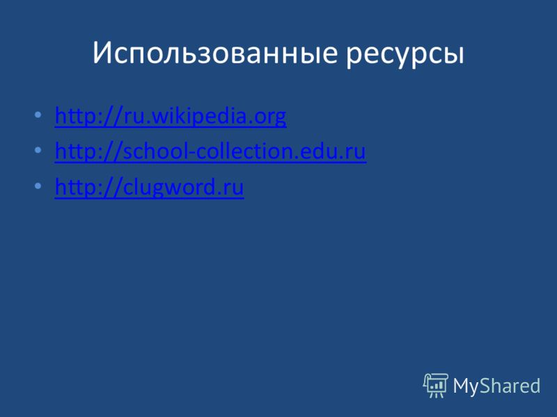 Использованные ресурсы http://ru.wikipedia.org http://school-collection.edu.ru http://clugword.ru