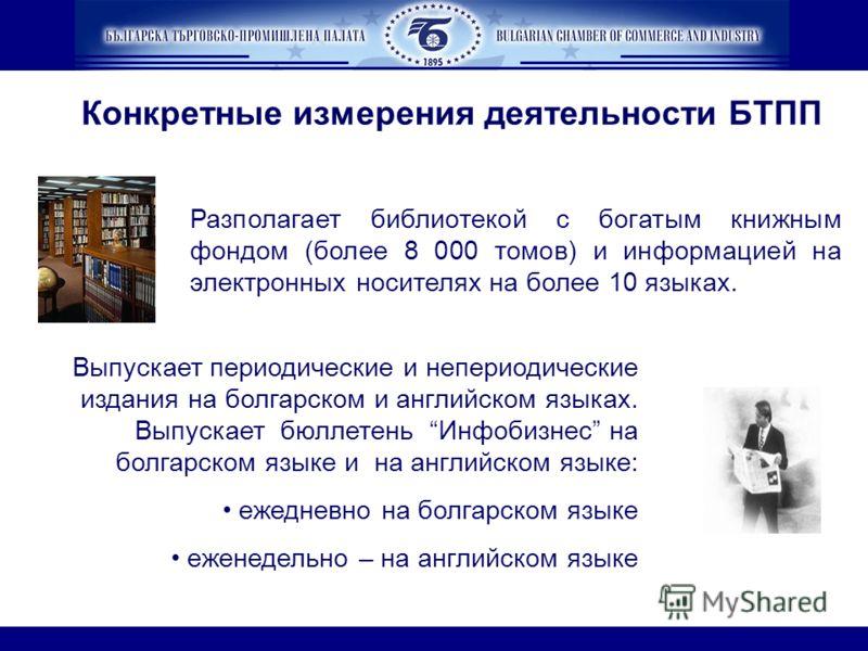 Конкретные измерения деятельности БТПП Выпускает периодические и непериодические издания на болгарском и английском языках. Выпускает бюллетень Инфобизнес на болгарском языке и на английском языке: ежедневно на болгарском языке еженедельно – на англи