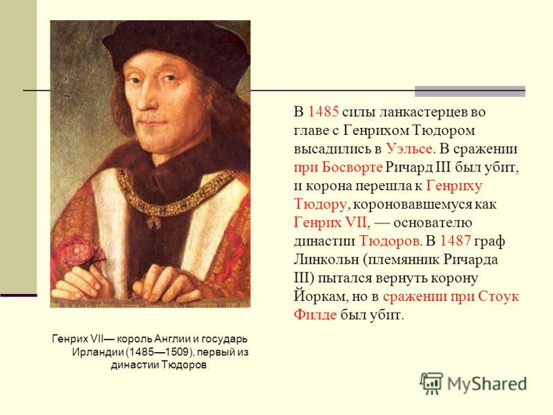 Генрих VII король Англии и государь Ирландии (14851509), первый из династии Тюдоров. В 1485 силы ланкастерцев во главе с Генрихом Тюдором высадились в Уэльсе. В сражении при Босворте Ричард III был убит, и корона перешла к Генриху Тюдору, короновавше