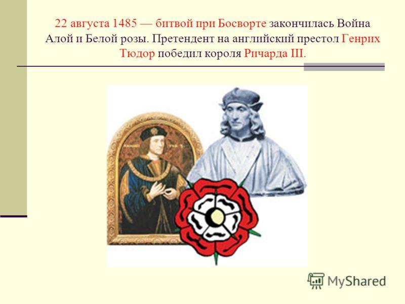 22 августа 1485 битвой при Босворте закончилась Война Алой и Белой розы. Претендент на английский престол Генрих Тюдор победил короля Ричарда III.