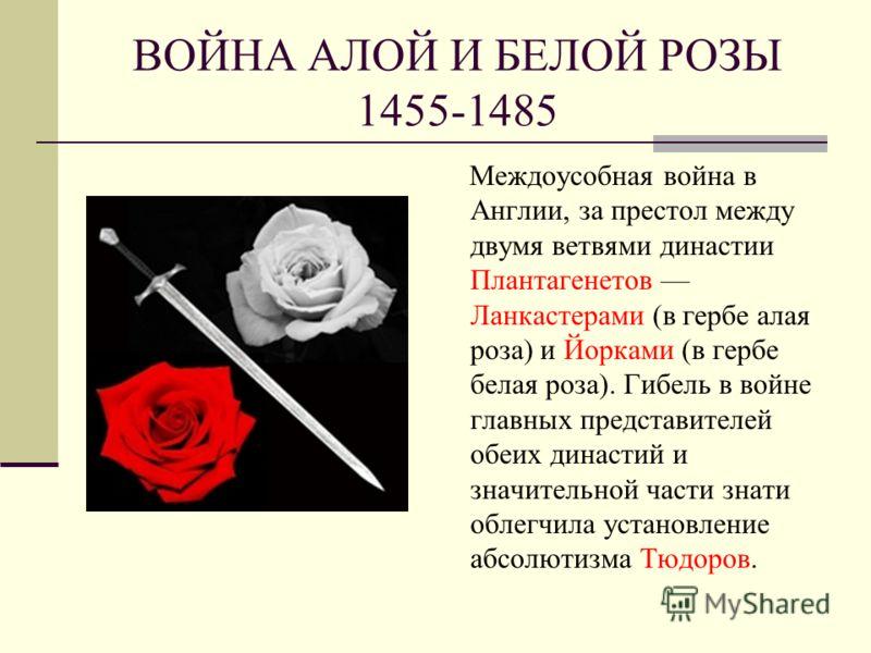 ВОЙНА АЛОЙ И БЕЛОЙ РОЗЫ 1455-1485 Междоусобная война в Англии, за престол между двумя ветвями династии Плантагенетов Ланкастерами (в гербе алая роза) и Йорками (в гербе белая роза). Гибель в войне главных представителей обеих династий и значительной