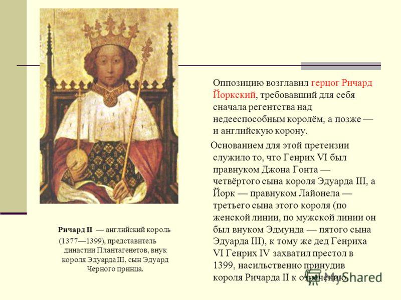 Ричард II английский король (13771399), представитель династии Плантагенетов, внук короля Эдуарда III, сын Эдуард Черного принца. Оппозицию возглавил герцог Ричард Йоркский, требовавший для себя сначала регентства над недееспособным королём, а позже