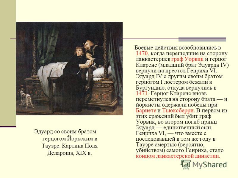 Эдуард со своим братом герцогом Йоркским в Тауэре. Картина Поля Делароша, XIX в. Боевые действия возобновились в 1470, когда перешедшие на сторону ланкастерцев граф Уорвик и герцог Кларенс (младший брат Эдуарда IV) вернули на престол Генриха VI. Эдуа