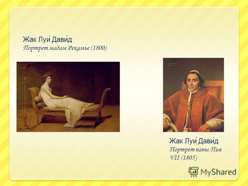 Жак Луи́ Дави́д Портрет мадам Рекамье (1800) Жак Луи́ Дави́д Портрет папы Пия VII (1805)