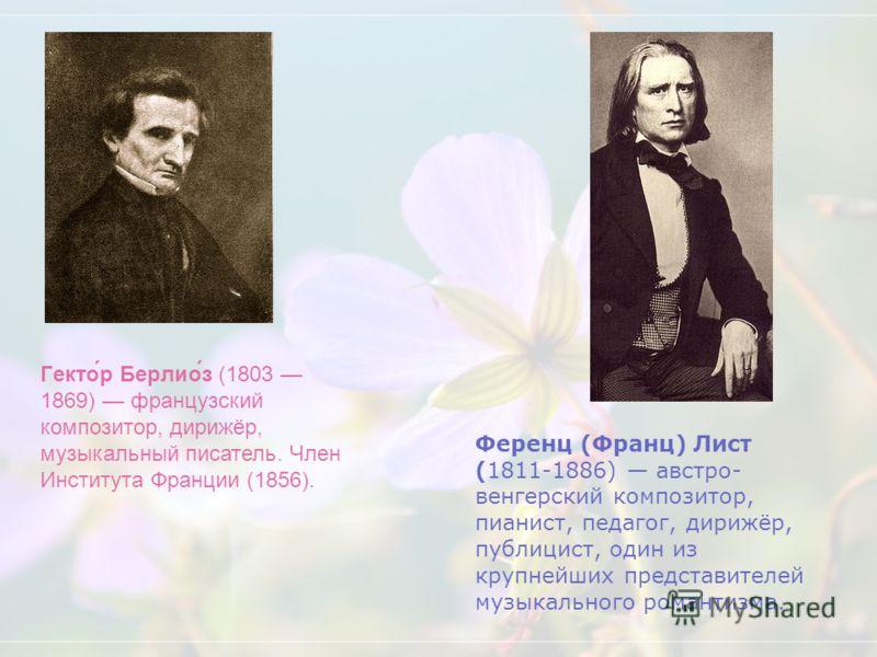Ференц (Франц) Лист (1811-1886) австро- венгерский композитор, пианист, педагог, дирижёр, публицист, один из крупнейших представителей музыкального романтизма. Гекто́р Берлио́з (1803 1869) французский композитор, дирижёр, музыкальный писатель. Член И